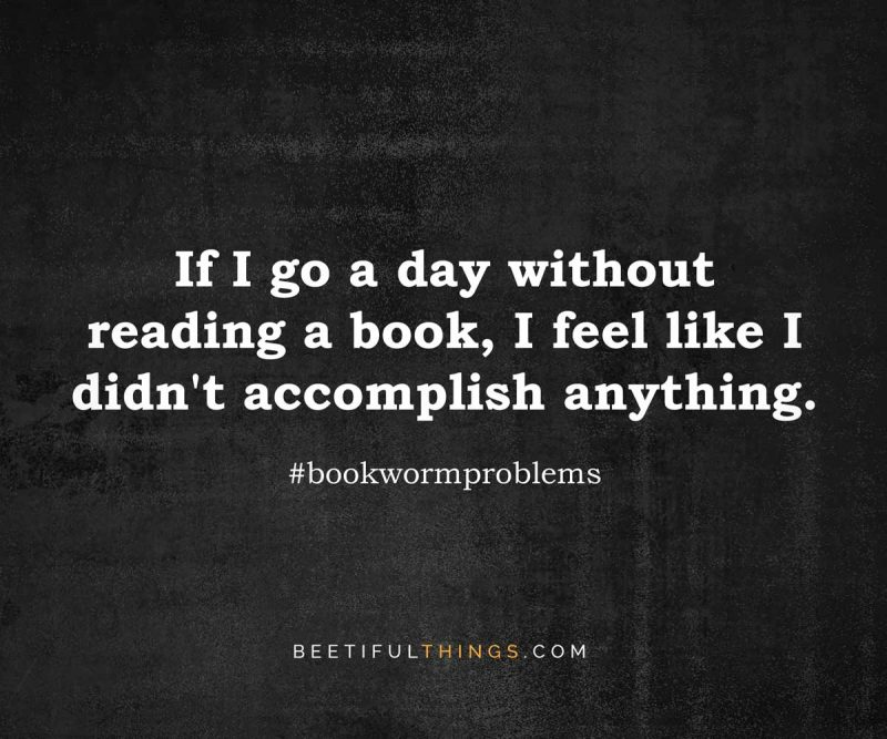 If I go a day without reading, I feel like I didn't accomplish anything.