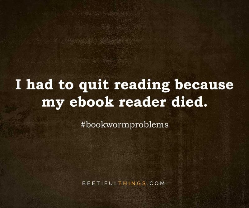 I had to quit reading because my ebook reader died. #bookwormproblems