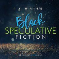 I Write Black Speculative Fiction